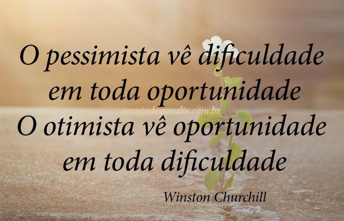 O pessimista vê dificuldade em toda oportunidade O otimista vê oportunidade em toda dificuldade